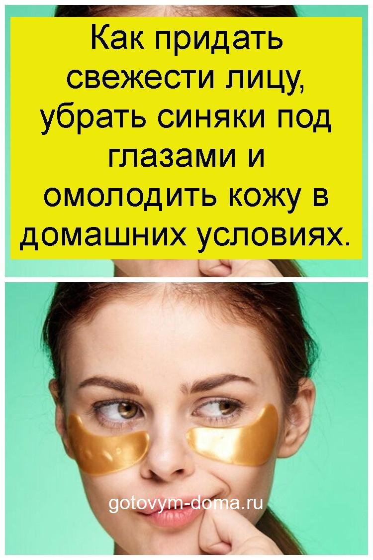 Как придать свежести лицу, убрать синяки под глазами и омолодить кожу в домашних условиях 4